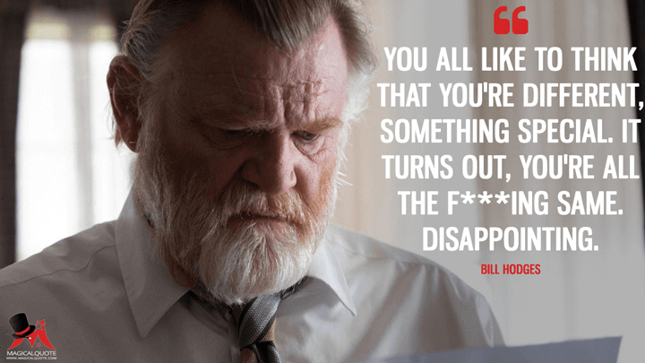 You all like to think that you're different, something special. It turns out, you're all the f***ing same. Disappointing. - Bill Hodges (Mr. Mercedes Quotes)
