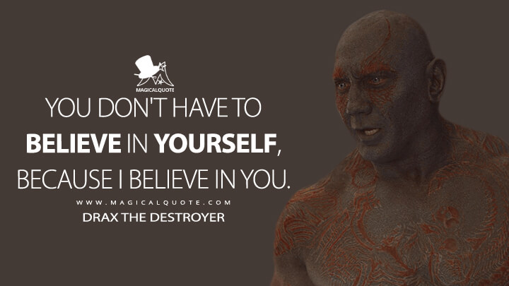 You don't have to believe in yourself, because I believe in you. - Drax the Destroyer (Guardians of the Galaxy Vol. 2 Quotes)