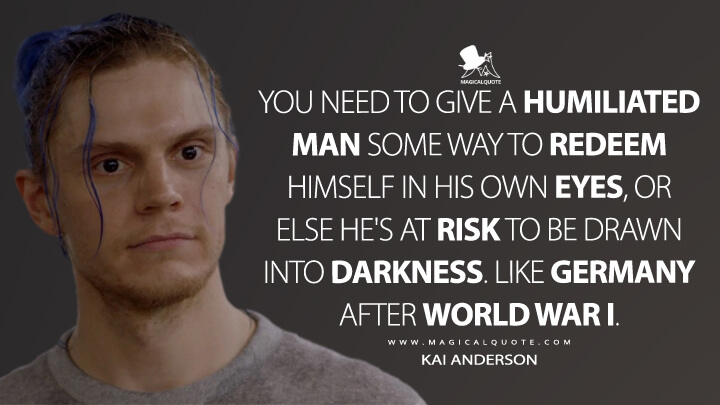You need to give a humiliated man some way to redeem himself in his own eyes, or else he's at risk to be drawn into darkness. Like Germany after World War I. - Kai Anderson (American Horror Story Quotes)