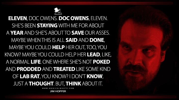 Eleven, Doc Owens. Doc Owens, Eleven. She's been staying with me for about a year and she's about to save our asses. Maybe when this is all said and done, maybe you could help her out, too, you know? Maybe you could help her lead, like, a normal life. One where she's not poked and prodded and treated like some kind of lab rat, you know? I don't know, just a thought. But, think about it. - Jim Hopper (Stranger Things Quotes)