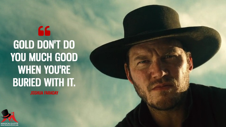 Gold don't do you much good when you're buried with it. - Joshua Faraday (The Magnificent Seven Quotes)