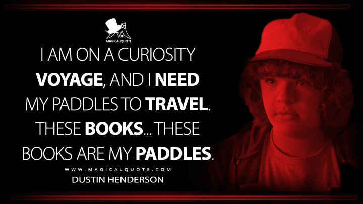 I am on a curiosity voyage, and I need my paddles to travel. These books... these books are my paddles. - Dustin Henderson (Stranger Things Quotes)