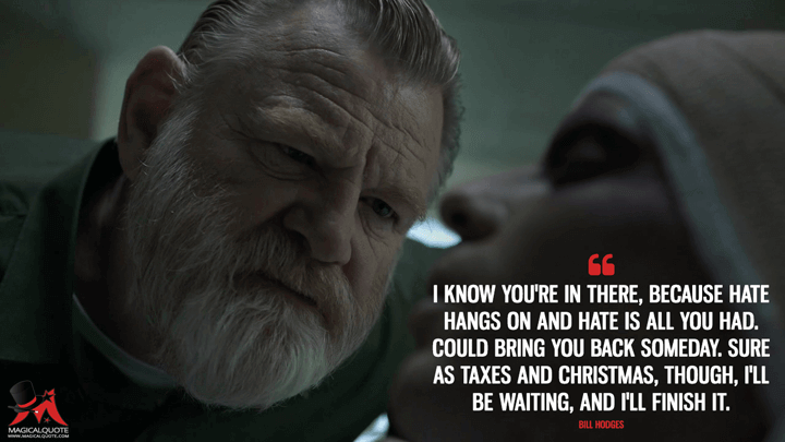 I know you're in there, because hate hangs on and hate is all you had. Could bring you back someday. Sure as taxes and Christmas, though, I'll be waiting, and I'll finish it. - Bill Hodges (Mr. Mercedes Quotes)