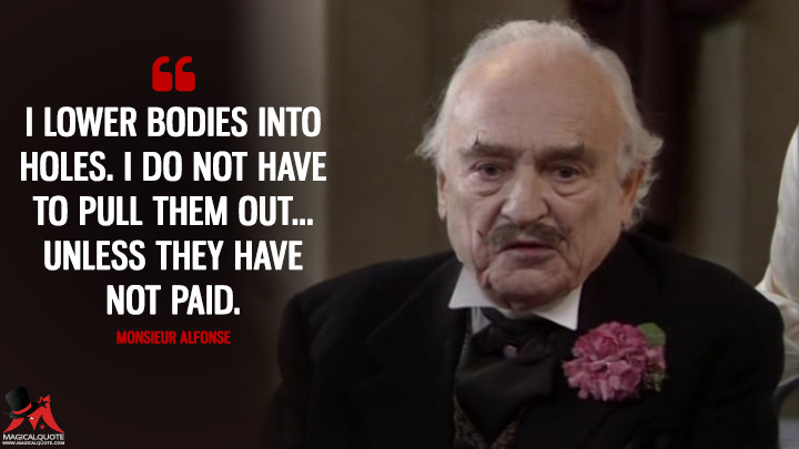 I lower bodies into holes. I do not have to pull them out... unless they have not paid. - Monsieur Alfonse ('Allo 'Allo Quotes)
