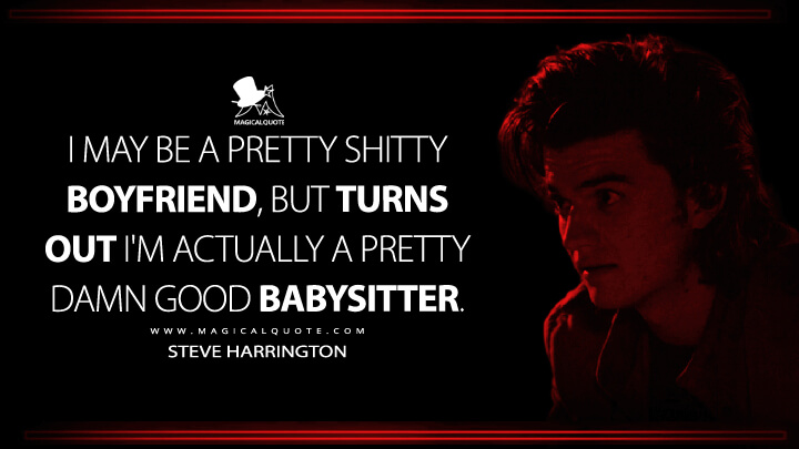 I may be a pretty shitty boyfriend, but turns out I'm actually a pretty damn good babysitter. - Steve Harrington (Stranger Things Quotes)