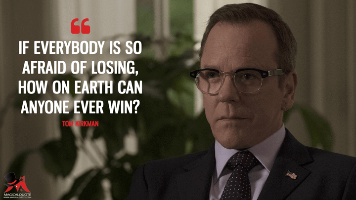 If everybody is so afraid of losing, how on earth can anyone ever win? - Tom Kirkman (Designated Survivor Quotes)