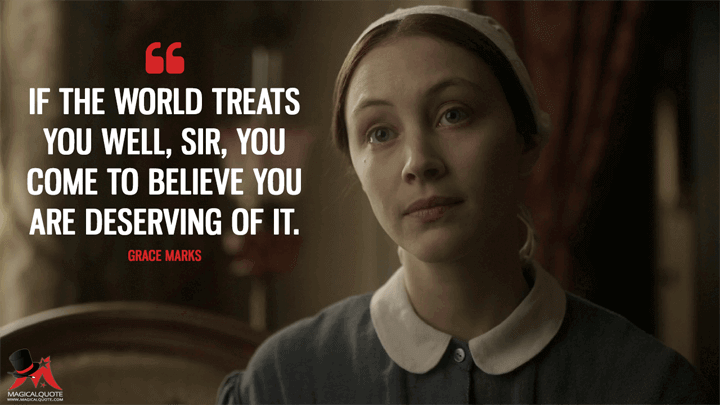 If the world treats you well, sir, you come to believe you are deserving of it. - Grace Marks (Alias Grace Quotes)