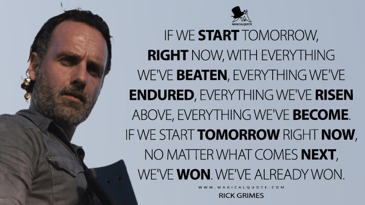 If we start tomorrow, right now, with everything we've beaten, everything we've endured, everything we've risen above, everything we've become. If we start tomorrow right now, no matter what comes next, we've won. We've already won. - Rick Grimes (The Walking Dead Quotes)