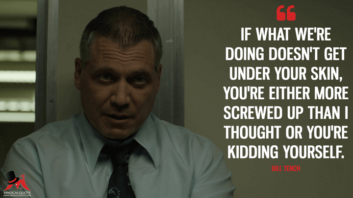 If what we're doing doesn't get under your skin, you're either more screwed up than I thought or you're kidding yourself. - Bill Tench (Mindhunter Quotes)