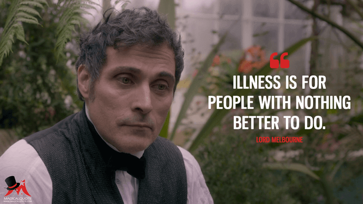 Illness is for people with nothing better to do. - Lord Melbourne (Victoria Quotes)