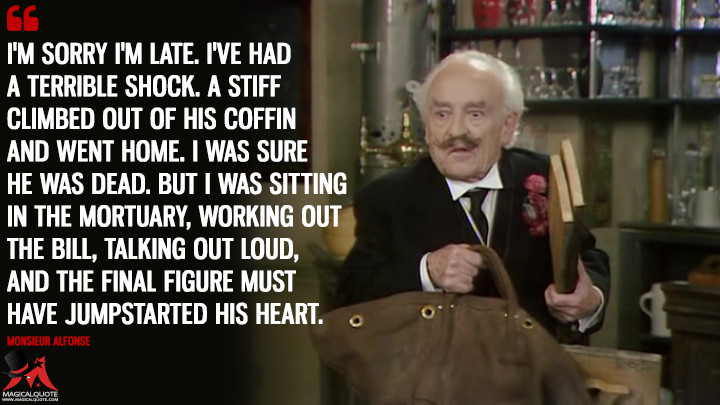 I'm sorry I'm late. I've had a terrible shock. A stiff climbed out of his coffin and went home. I was sure he was dead. But I was sitting in the mortuary, working out the bill, talking out loud, and the final figure must have jumpstarted his heart. - Monsieur Alfonse ('Allo 'Allo Quotes)