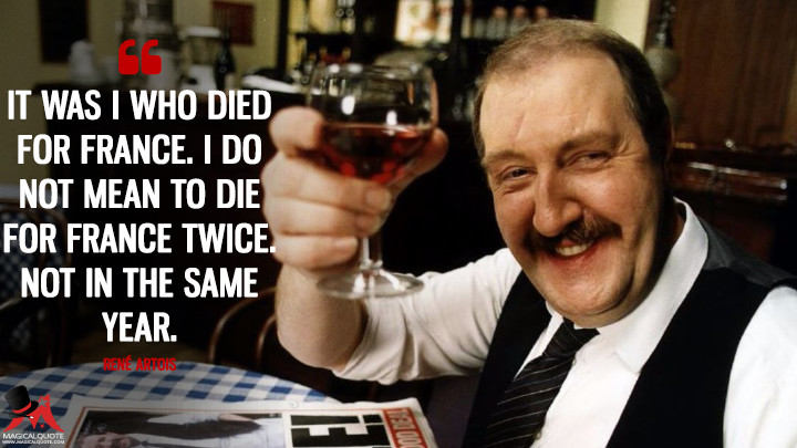 It was I who died for France. I do not mean to die for France twice. Not in the same year. - René Artois ('Allo 'Allo Quotes)
