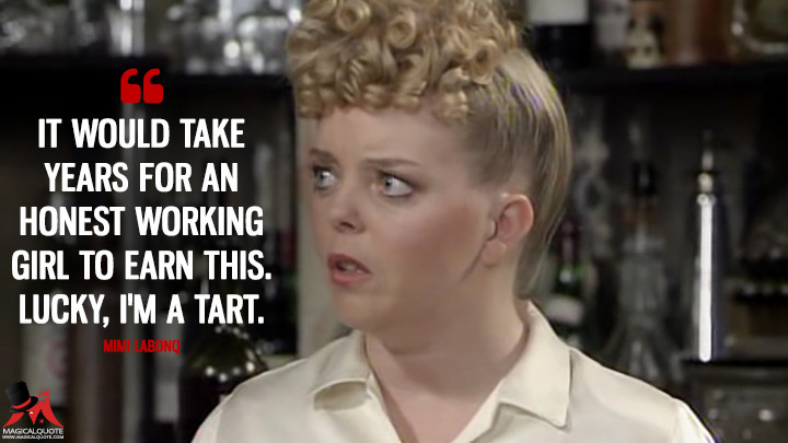 It would take years for an honest working girl to earn this. Lucky, I'm a tart. - Mimi Labonq ('Allo 'Allo Quotes)