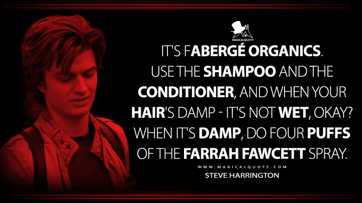 It's Fabergé Organics. Use the shampoo and the conditioner, and when your hair's damp – it's not wet, okay? When it's damp, do four puffs of the Farrah Fawcett spray. - Steve Harrington (Stranger Things Quotes)