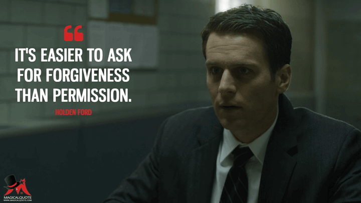 It's easier to ask for forgiveness than permission. - Holden Ford (Mindhunter Quotes)