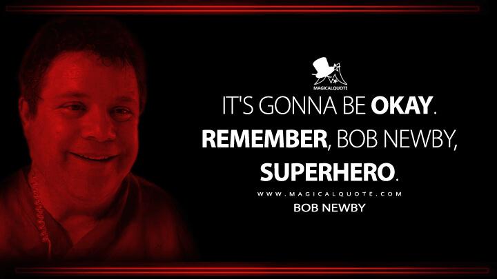 It's gonna be okay. Remember, Bob Newby, superhero. - Bob Newby (Stranger Things Quotes)