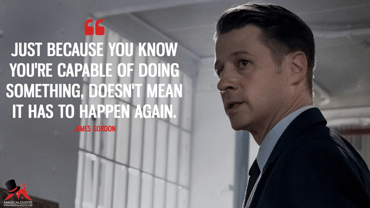 Just because you know you're capable of doing something, doesn't mean it has to happen again. - James Gordon (Gotham Quotes)