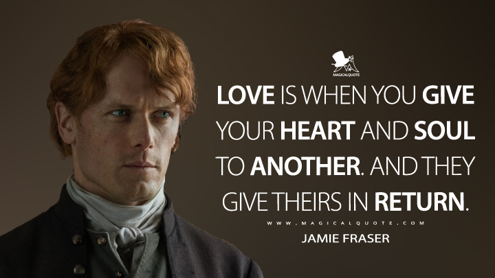Love is when you give your heart and soul to another. And they give theirs in return. - Jamie Fraser (Outlander Quotes)
