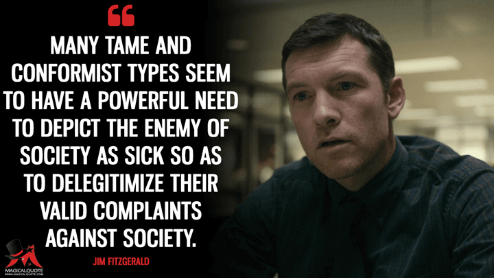 Many tame and conformist types seem to have a powerful need to depict the enemy of society as sick so as to delegitimize their valid complaints against society. - Jim Fitzgerald (Manhunt: Unabomber Quotes)
