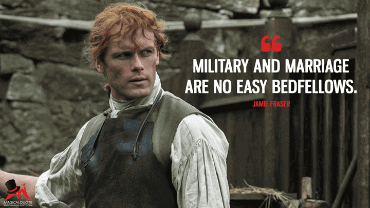 Military and marriage are no easy bedfellows. - Jamie Fraser (Outlander Quotes)