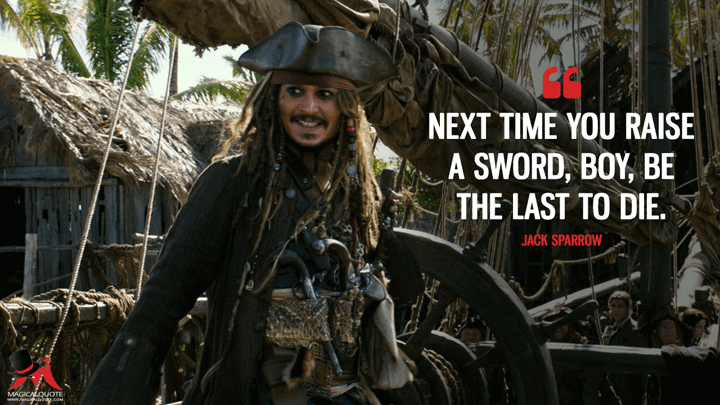 Next time you raise a sword, boy, be the last to die. - Jack Sparrow (Pirates of the Caribbean: Dead Men Tell No Tales Quotes)