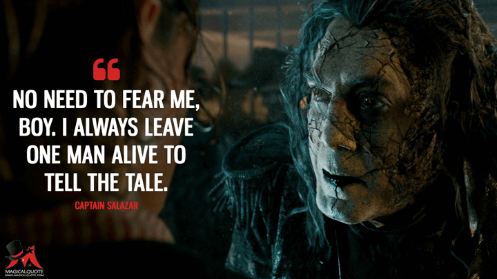 No need to fear me, boy. I always leave one man alive to tell the tale. - Captain Salazar (Pirates of the Caribbean: Dead Men Tell No Tales Quotes)