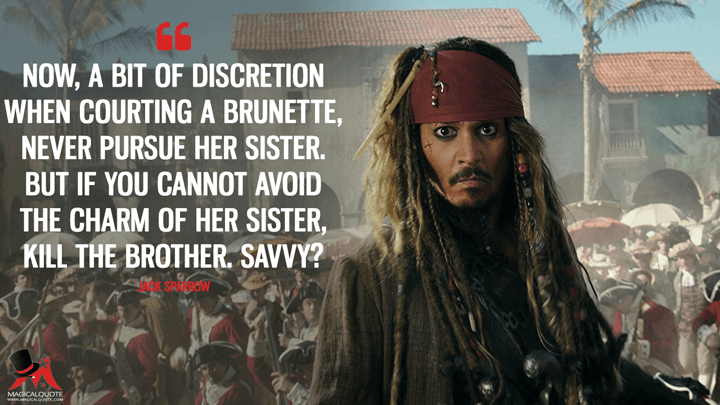 Now, a bit of discretion when courting a brunette, never pursue her sister. But if you cannot avoid the charm of her sister, kill the brother. Savvy? - Jack Sparrow (Pirates of the Caribbean: Dead Men Tell No Tales Quotes)