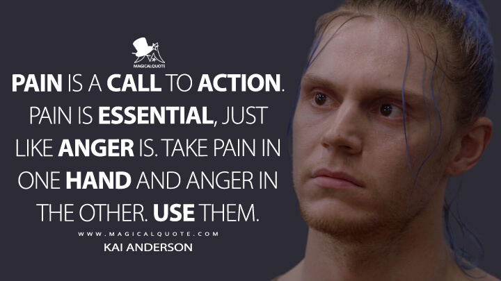 Pain is a call to action. Pain is essential, just like anger is. Take pain in one hand and anger in the other. Use them. - Kai Anderson (American Horror Story Quotes)