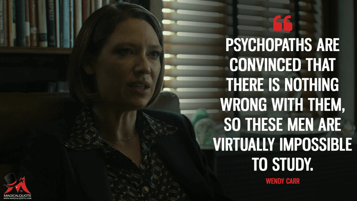 Psychopaths are convinced that there is nothing wrong with them, so these men are virtually impossible to study. - Wendy Carr (Mindhunter Quotes)