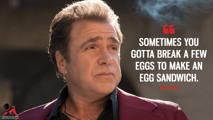 Sometimes you gotta break a few eggs to make an egg sandwich. - Rudy Pipilo (The Deuce Quotes)