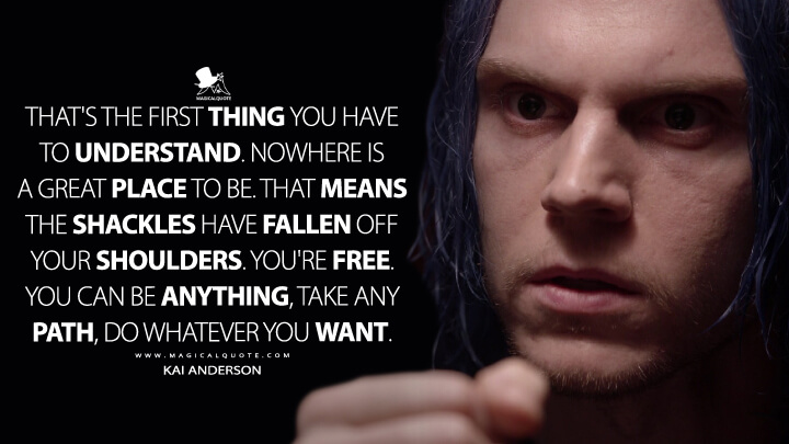 That's the first thing you have to understand. Nowhere is a great place to be. That means the shackles have fallen off your shoulders. You're free. You can be anything, take any path, do whatever you want. - Kai Anderson (American Horror Story Quotes)