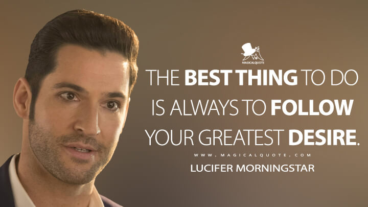 The best thing to do is always to follow your greatest desire. - Lucifer Morningstar (Lucifer Quotes)