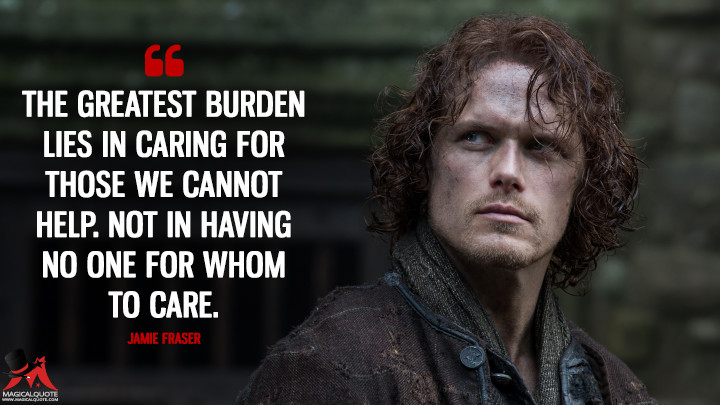 The greatest burden lies in caring for those we cannot help. Not in having no one for whom to care. - Jamie Fraser (Outlander Quotes)