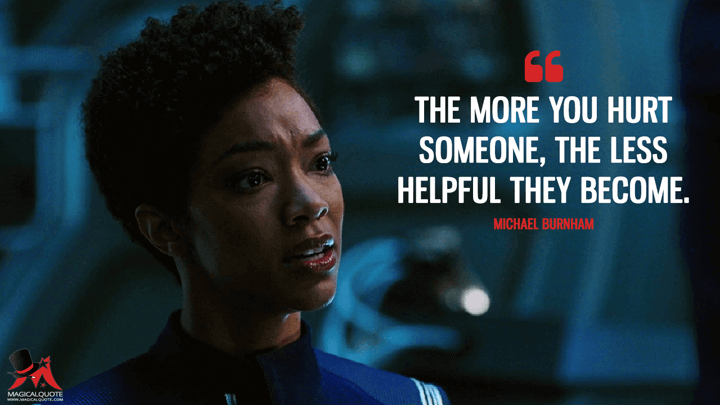 The more you hurt someone, the less helpful they become.- Michael Burnham (Star Trek: Discovery Quotes)