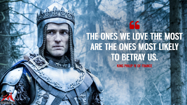 The ones we love the most are the ones most likely to betray us. - King Philip IV of France (Knightfall Quotes)