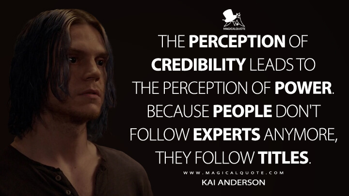 The perception of credibility leads to the perception of power. Because people don't follow experts anymore, they follow titles. - Kai Anderson (American Horror Story Quotes)