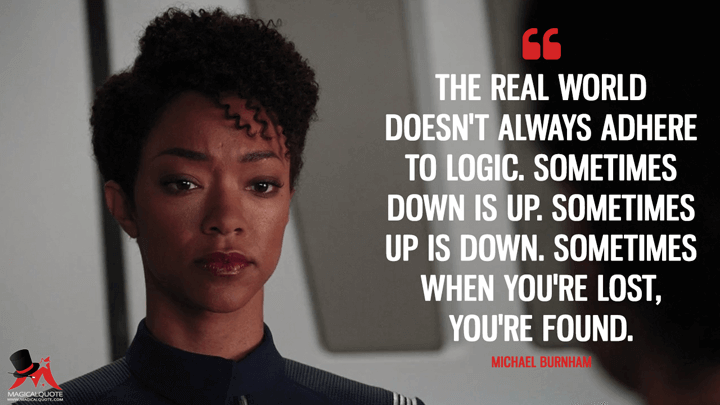 The real world doesn't always adhere to logic. Sometimes down is up. Sometimes up is down. Sometimes when you're lost, you're found.- Michael Burnham (Star Trek: Discovery Quotes)