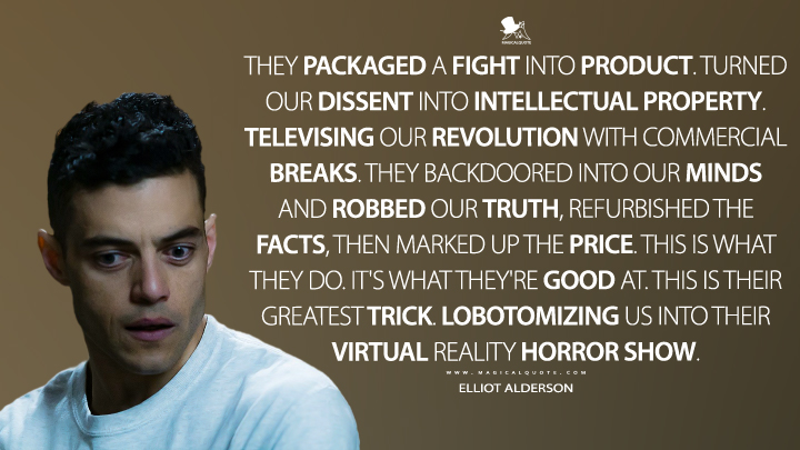 They packaged a fight into product. Turned our dissent into intellectual property. Televising our revolution with commercial breaks. They backdoored into our minds and robbed our truth, refurbished the facts, then marked up the price. This is what they do. It's what they're good at. This is their greatest trick. Lobotomizing us into their virtual reality horror show. - Elliot Alderson (Mr. Robot Quotes)