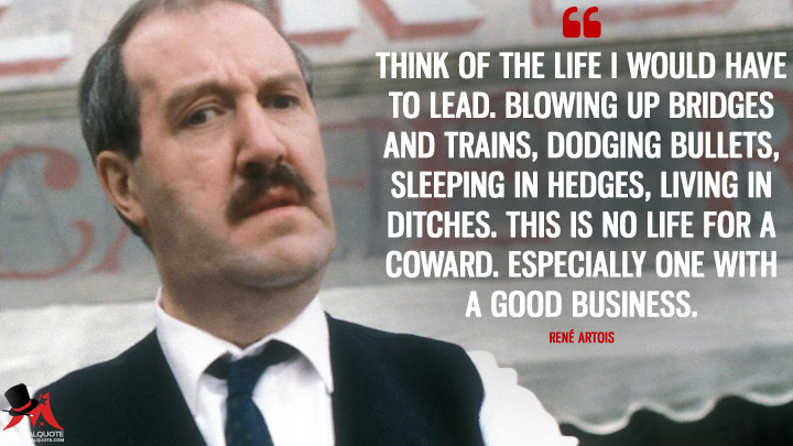 Think of the life I would have to lead. Blowing up bridges and trains, dodging bullets, sleeping in hedges, living in ditches. This is no life for a coward. Especially one with a good business. - René Artois ('Allo 'Allo Quotes)