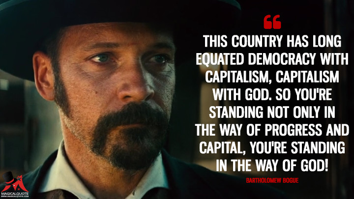 This country has long equated democracy with capitalism, capitalism with God. So you're standing not only in the way of progress and capital, you're standing in the way of God! - Bartholomew Bogue (The Magnificent Seven Quotes)