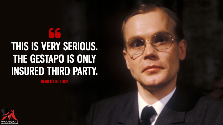 This is very serious. The Gestapo is only insured third party. - Herr Otto Flick ('Allo 'Allo Quotes)