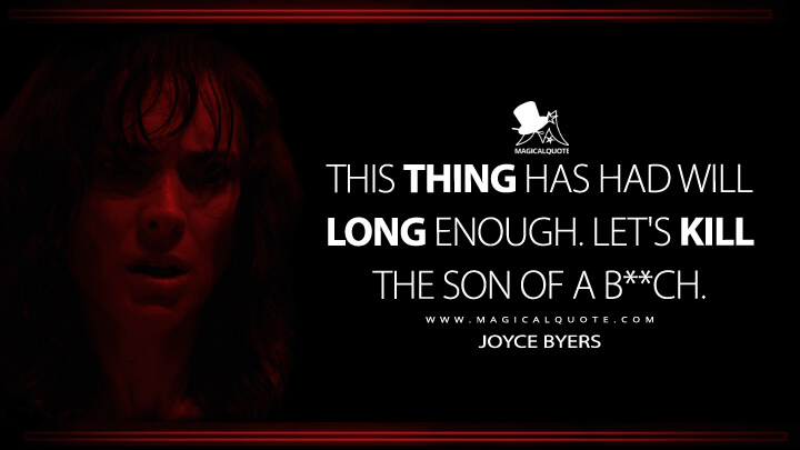 This thing has had Will long enough. Let's kill the son of a b**ch. - Joyce Byers (Stranger Things Quotes)