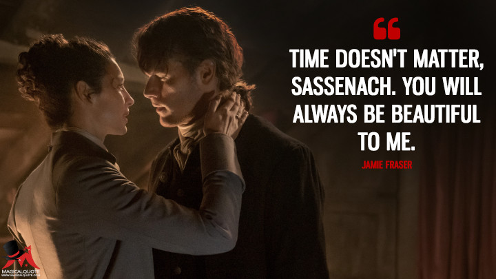 Time doesn't matter, Sassenach. You will always be beautiful to me. - Jamie Fraser (Outlander Quotes)