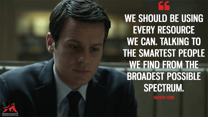 We should be using every resource we can. Talking to the smartest people we find from the broadest possible spectrum. - Holden Ford (Mindhunter Quotes)