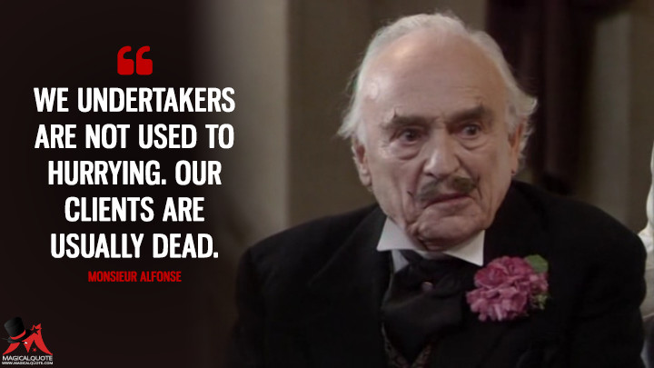 We undertakers are not used to hurrying. Our clients are usually dead. - Monsieur Alfonse ('Allo 'Allo Quotes)