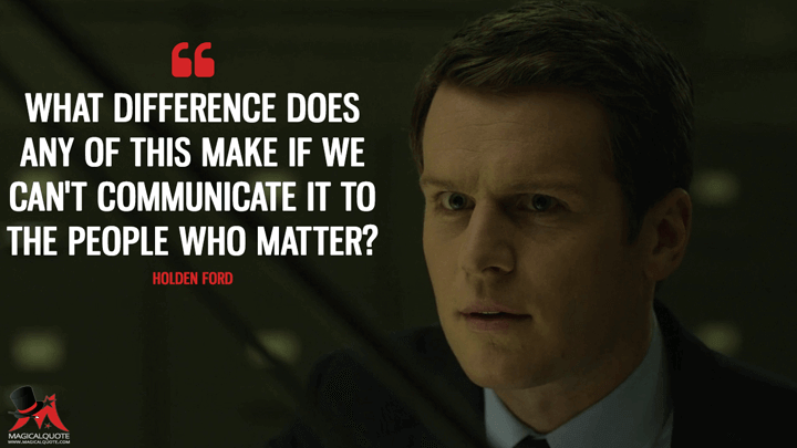 What difference does any of this make if we can't communicate it to the people who matter? - Holden Ford (Mindhunter Quotes)