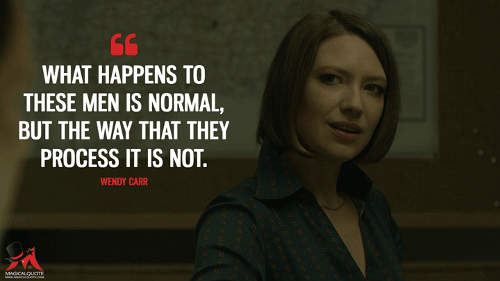 What happens to these men is normal, but the way that they process it is not. - Wendy Carr (Mindhunter Quotes)