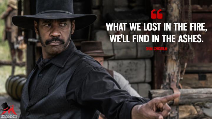 What we lost in the fire, we'll find in the ashes. - Sam Chisolm (The Magnificent Seven Quotes)