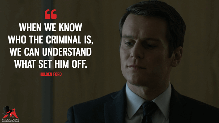 When we know who the criminal is, we can understand what set him off. - Holden Ford (Mindhunter Quotes)