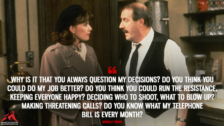 Why is it that you always question my decisions? Do you think you could do my job better? Do you think you could run the Resistance, keeping everyone happy? Deciding who to shoot, what to blow up? Making threatening calls? Do you know what my telephone bill is every month? - Michelle Dubois ('Allo 'Allo Quotes)